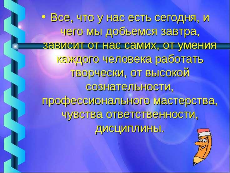 Все, что у нас есть сегодня, и чего мы добьемся завтра, зависит от нас самих,...