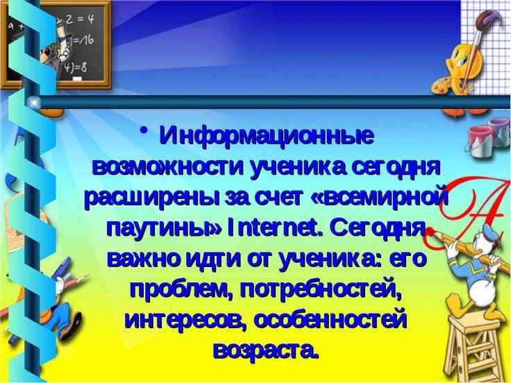 Информационные возможности ученика сегодня расширены за счет «всемирной паути...