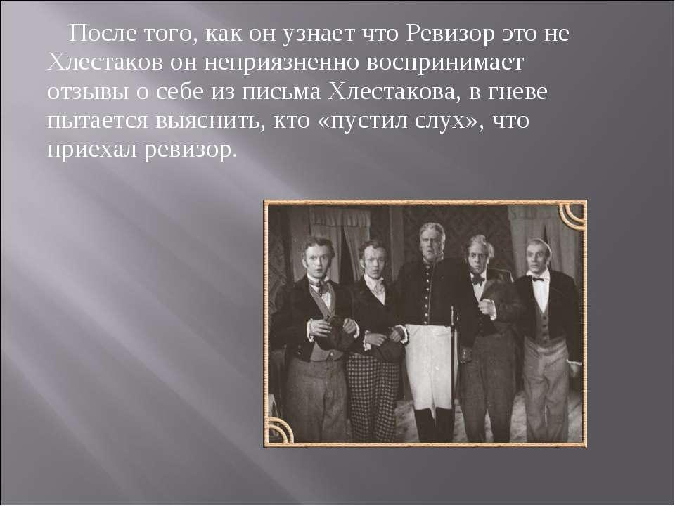 После того, как он узнает что Ревизор это не Хлестаков он неприязненно воспри...