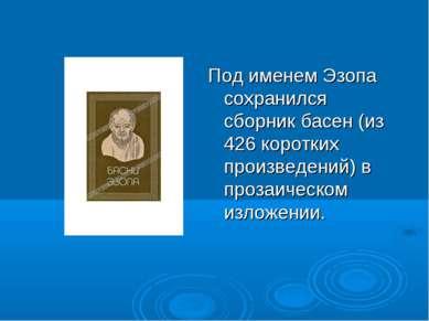 Под именем Эзопа сохранился сборник басен (из 426 коротких произведений) в пр...