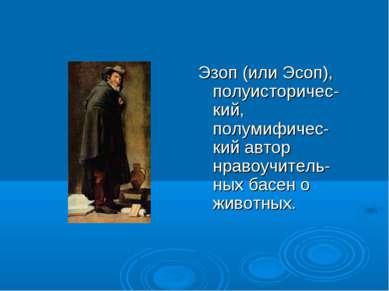 Эзоп (или Эсоп), полуисторичес-кий, полумифичес-кий автор нравоучитель-ных ба...
