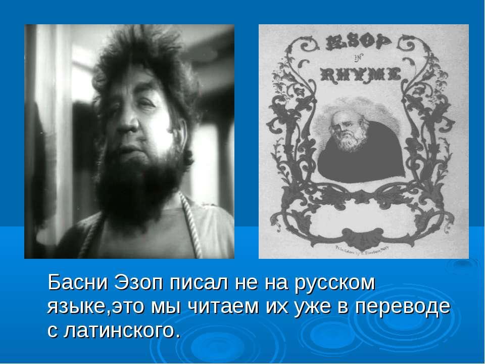 Басни Эзоп писал не на русском языке,это мы читаем их уже в переводе с латинс...