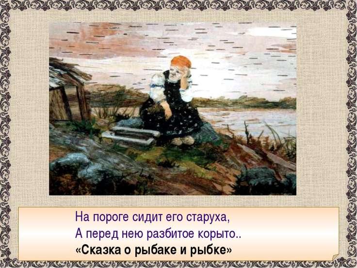 На пороге сидит его старуха, А перед нею разбитое корыто.. «Сказка о рыбаке и...