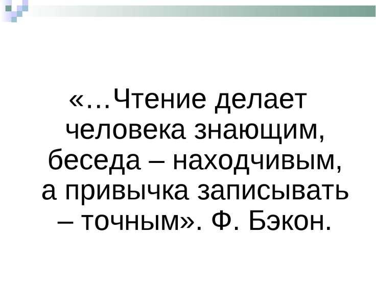 «…Чтение делает человека знающим, беседа – находчивым, а привычка записывать ...