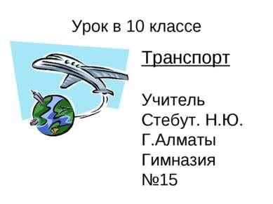 Урок в 10 классе Транспорт Учитель Стебут. Н.Ю. Г.Алматы Гимназия №15