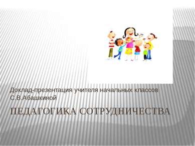 ПЕДАГОГИКА СОТРУДНИЧЕСТВА Доклад-презентация учителя начальных классов С.В.Аб...