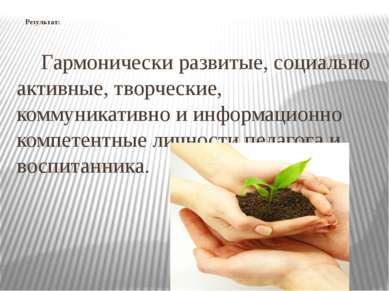 Результат: Гармонически развитые, социально активные, творческие, коммуникати...