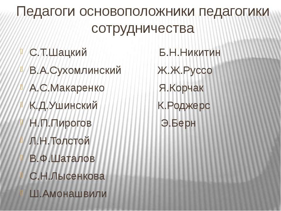 Педагоги основоположники педагогики сотрудничества С.Т.Шацкий Б.Н.Никитин В.А...