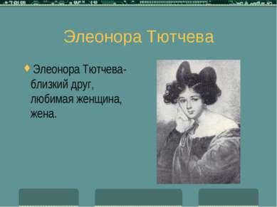 Элеонора Тютчева Элеонора Тютчева-близкий друг, любимая женщина, жена.