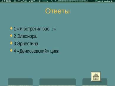 Ответы 1 «Я встретил вас…» 2 Элеонора 3 Эрнестина 4 «Денисьевский» цикл