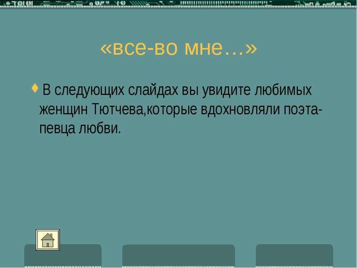 «все-во мне…» В следующих слайдах вы увидите любимых женщин Тютчева,которые в...