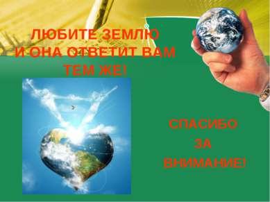 ЛЮБИТЕ ЗЕМЛЮ И ОНА ОТВЕТИТ ВАМ ТЕМ ЖЕ! СПАСИБО ЗА ВНИМАНИЕ!