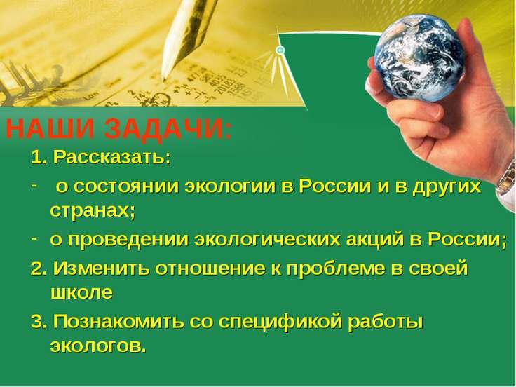 НАШИ ЗАДАЧИ: 1. Рассказать: о состоянии экологии в России и в других странах;...