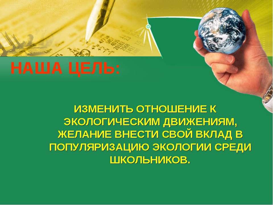 НАША ЦЕЛЬ: ИЗМЕНИТЬ ОТНОШЕНИЕ К ЭКОЛОГИЧЕСКИМ ДВИЖЕНИЯМ, ЖЕЛАНИЕ ВНЕСТИ СВОЙ ...