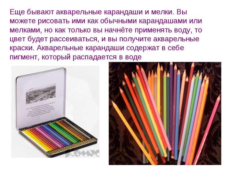 Еще бывают акварельные карандаши и мелки. Вы можете рисовать ими как обычными...