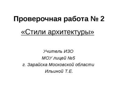 Проверочная работа № 2 «Стили архитектуры» Учитель ИЗО МОУ лицей №5 г. Зарайс...