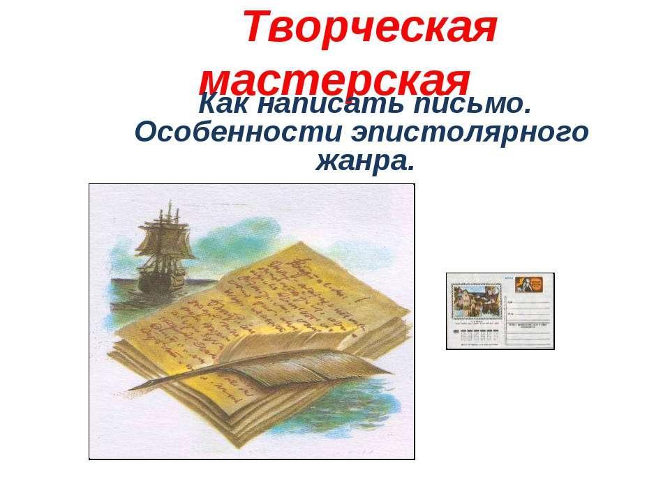 Творческая мастерская Как написать письмо. Особенности эпистолярного жанра.