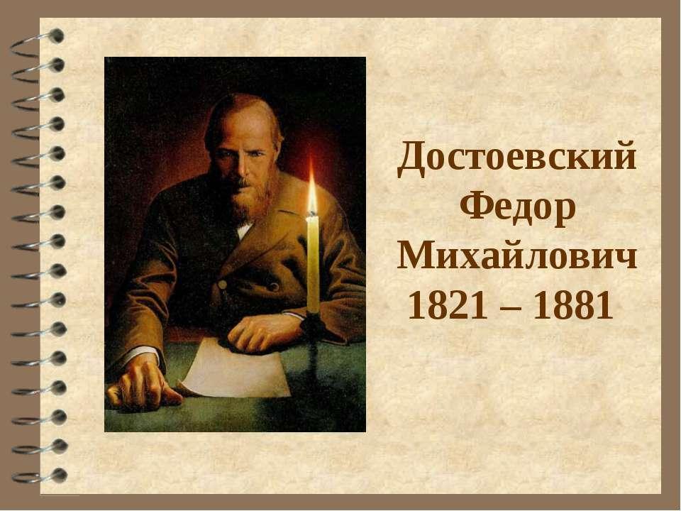 Достоевский Федор Михайлович 1821 – 1881