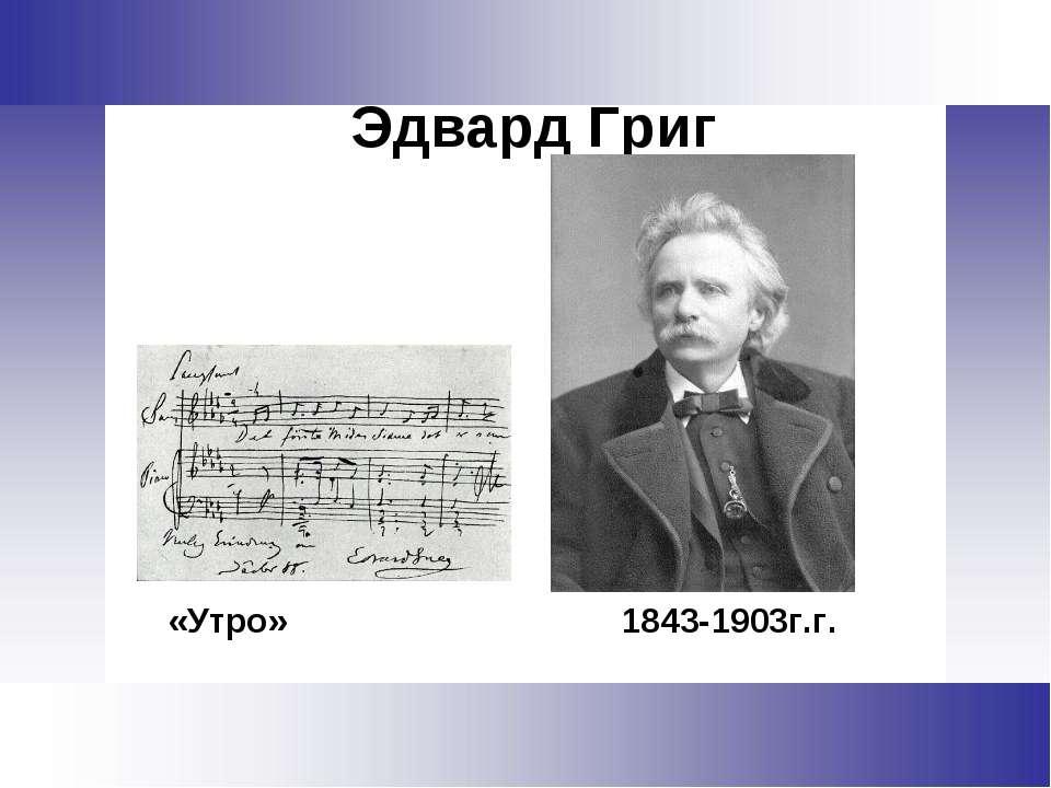 Эдвард Григ «Утро» 1843-1903г.г.