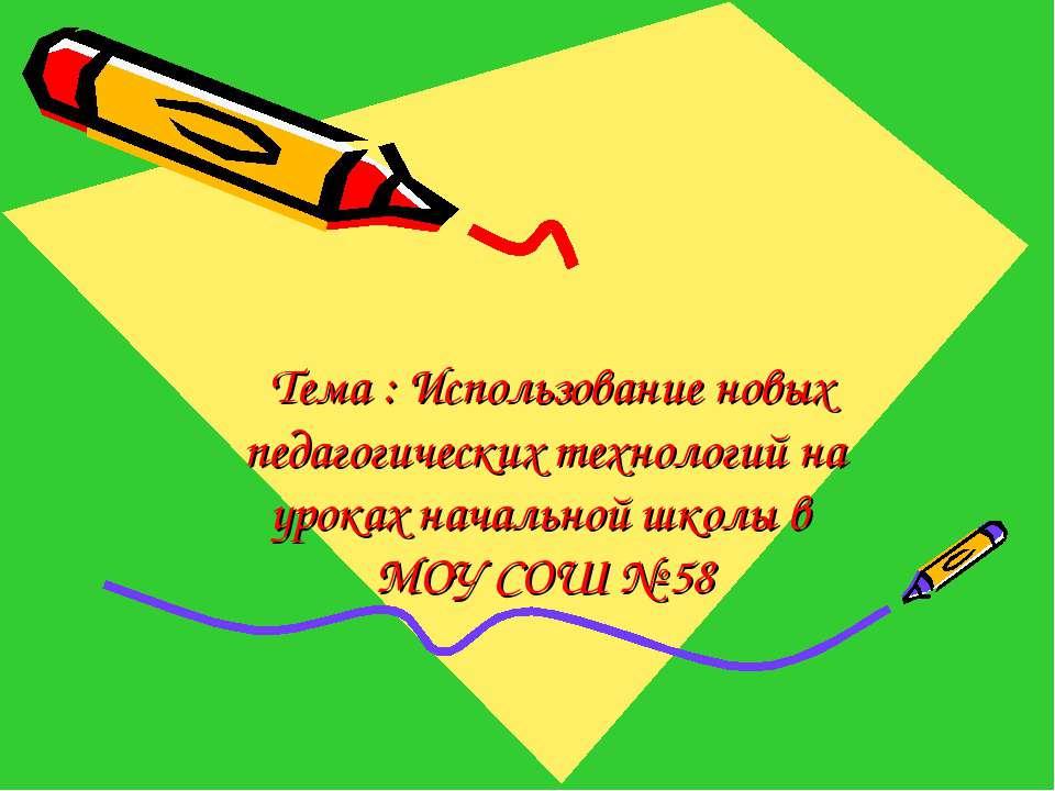 Тема : Использование новых педагогических технологий на уроках начальной школ...