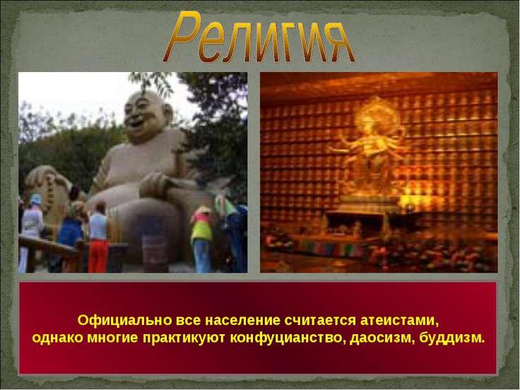 Официально все население считается атеистами, однако многие практикуют конфуц...