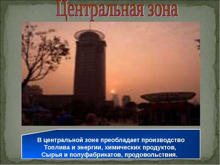 В центральной зоне преобладает производство Топлива и энергии, химических про...