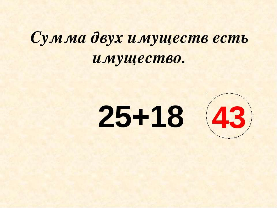 Сумма двух имуществ есть имущество. 25+18 43