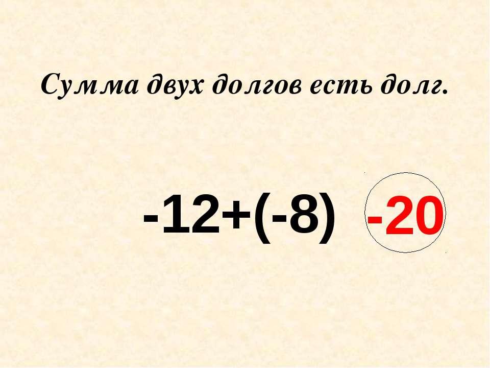 Сумма двух долгов есть долг. -12+(-8) -20