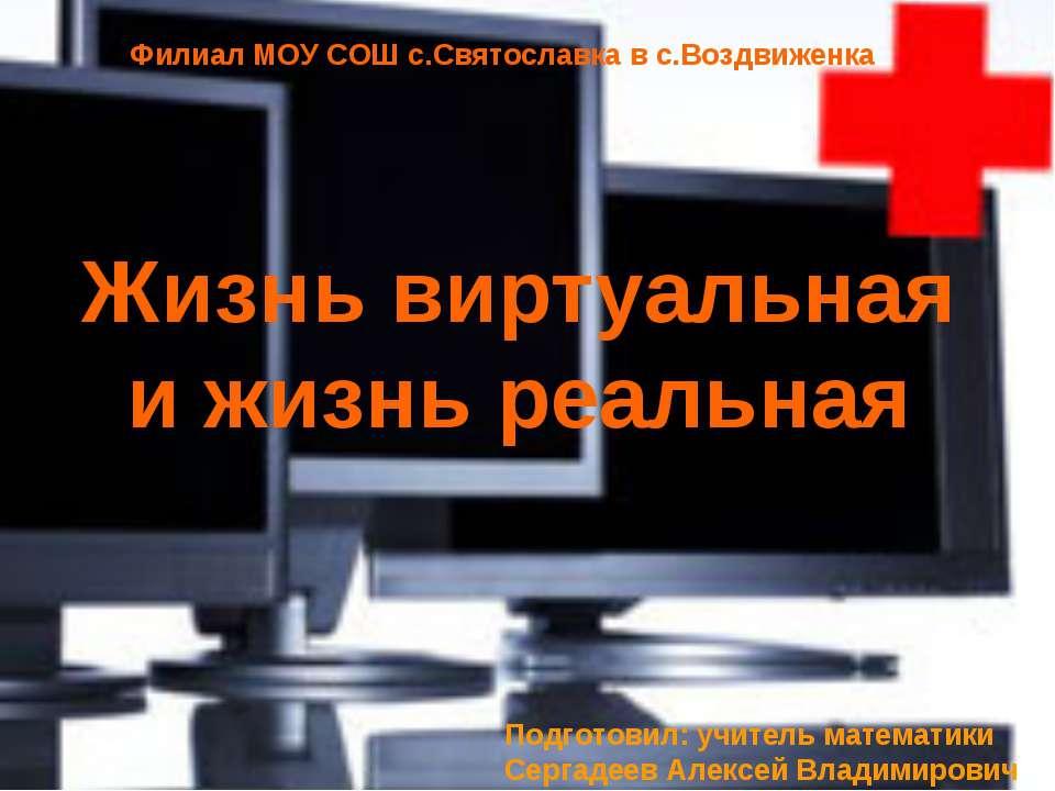 Жизнь виртуальная и жизнь реальная Подготовил: учитель математики Сергадеев А...