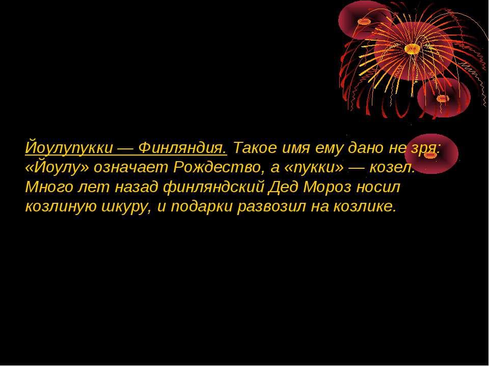 Йоулупукки — Финляндия. Такое имя ему дано не зря: «Йоулу» означает Рождество...