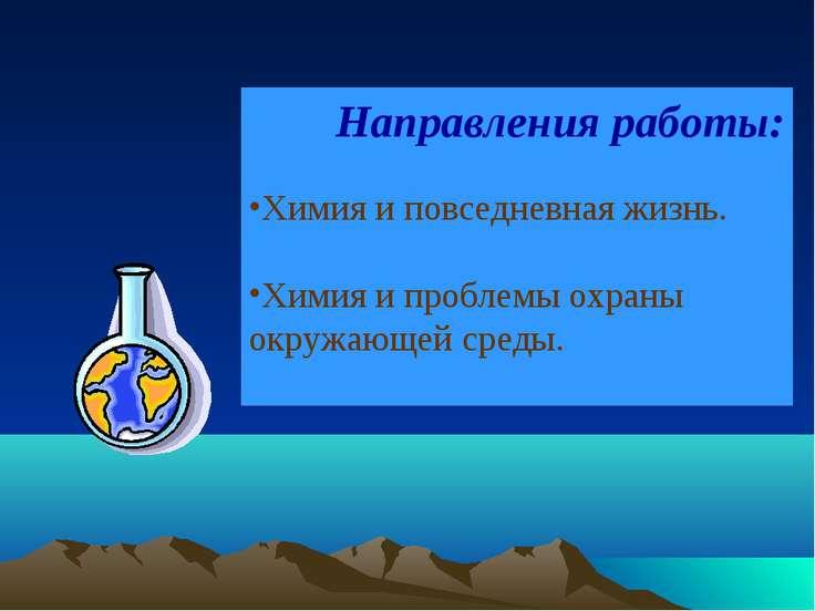 Направления работы: Химия и повседневная жизнь. Химия и проблемы охраны окруж...
