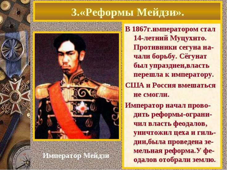 3.«Реформы Мейдзи». В 1867г.императором стал 14-летний Муцухито. Противники с...