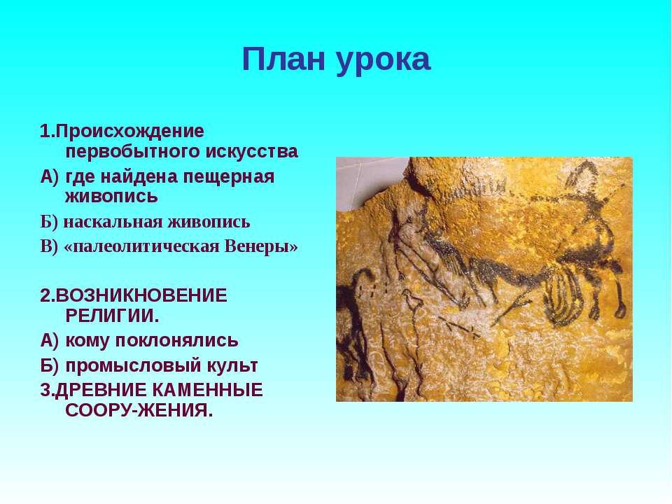 План урока 1.Происхождение первобытного искусства А) где найдена пещерная жив...