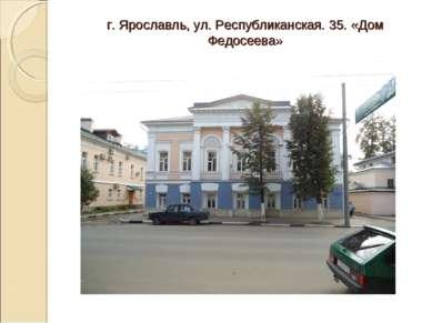 г. Ярославль, ул. Республиканская. 35. «Дом Федосеева»