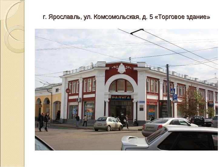 г. Ярославль, ул. Комсомольская, д. 5 «Торговое здание»