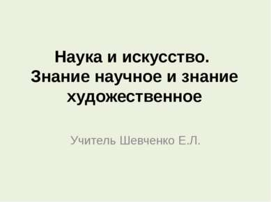 Наука и искусство. Знание научное и знание художественное Учитель Шевченко Е.Л.