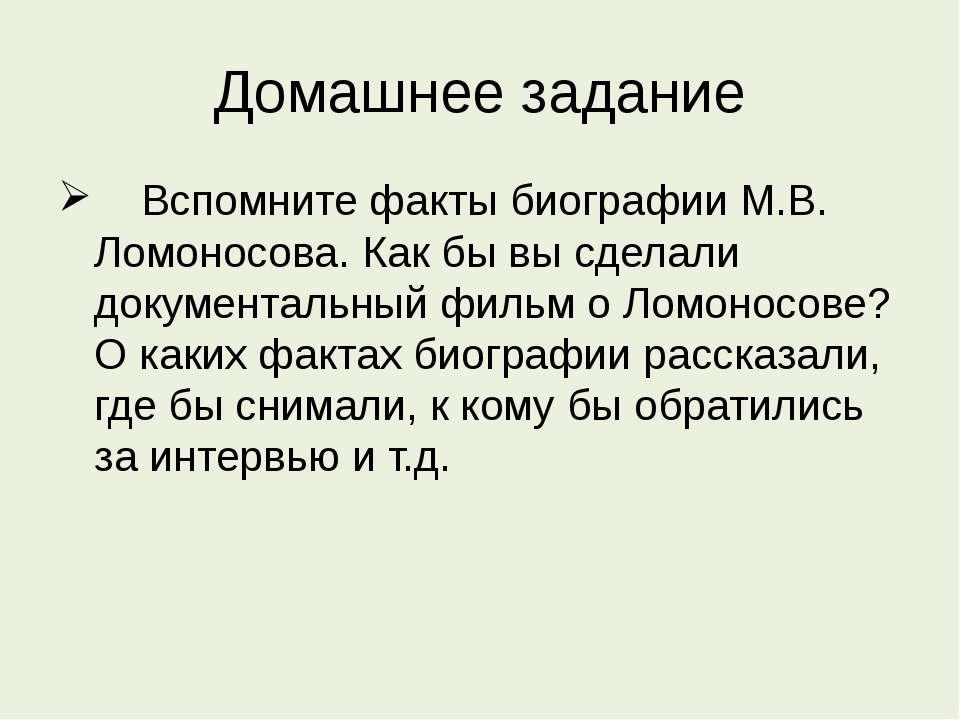 Домашнее задание Вспомните факты биографии М.В. Ломоносова. Как бы вы сделали...