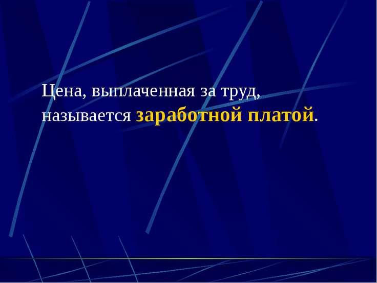 (C) ПТПЛ, 2004 Цена, выплаченная за труд, называется заработной платой.