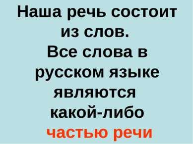 Наша речь состоит из слов. Все слова в русском языке являются какой-либо част...