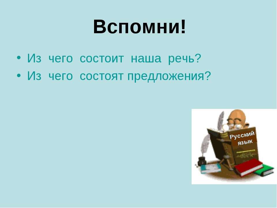 Вспомни! Из чего состоит наша речь? Из чего состоят предложения? Русский язык
