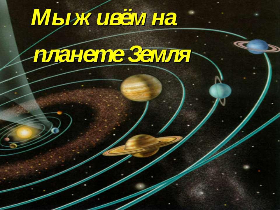 Мы живём на планете Земля