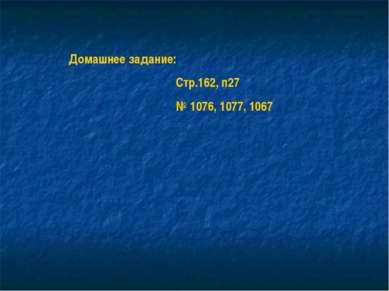 Домашнее задание: Стр.162, п27 № 1076, 1077, 1067