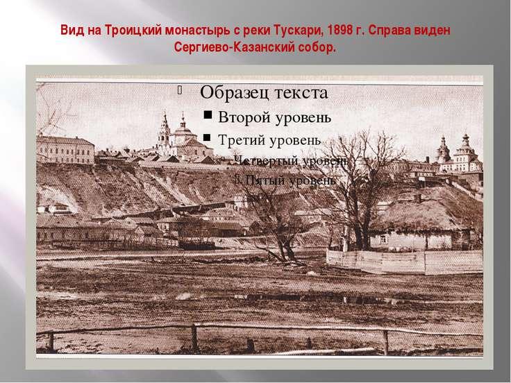 Вид на Троицкий монастырь с реки Тускари, 1898 г. Справа виден Сергиево-Казан...