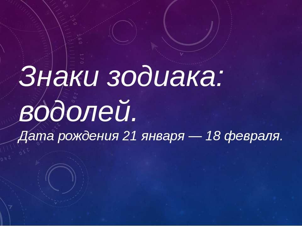 Знаки зодиака: водолей. Дата рождения21 января — 18 февраля.