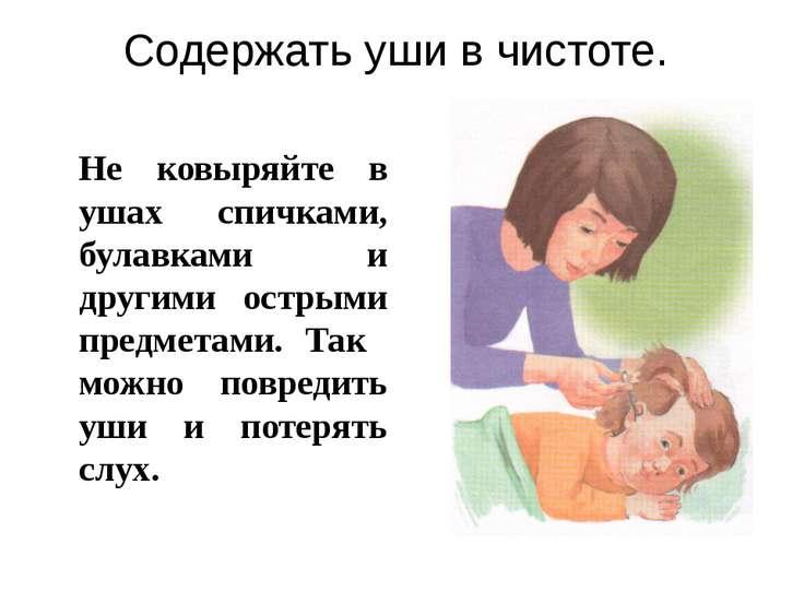 Содержать уши в чистоте. Не ковыряйте в ушах спичками, булавками и другими ос...