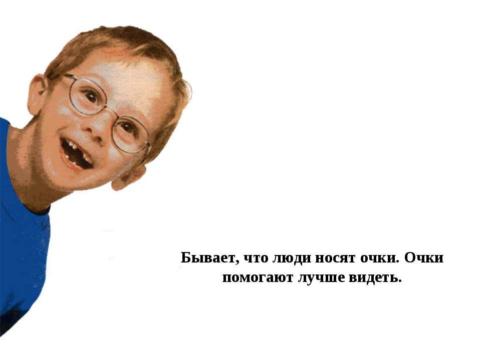 Бывает, что люди носят очки. Очки помогают лучше видеть.