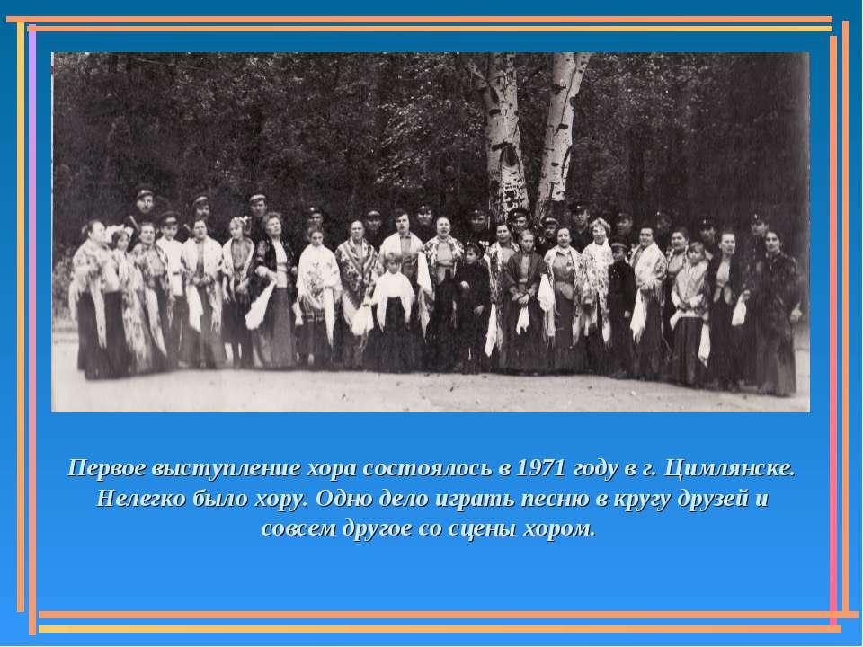 Первое выступление хора состоялось в 1971 году в г. Цимлянске. Нелегко было х...