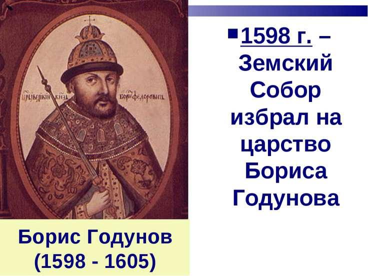 Борис Годунов (1598 - 1605) 1598 г. – Земский Собор избрал на царство Бориса ...