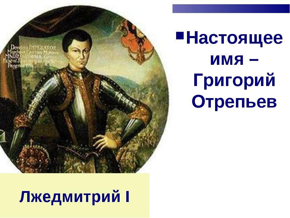 Лжедмитрий I Настоящее имя – Григорий Отрепьев