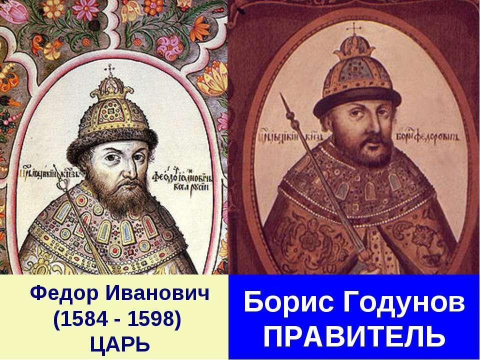 Федор Иванович (1584 - 1598) ЦАРЬ Борис Годунов ПРАВИТЕЛЬ